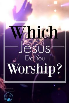 The question isn't as simple as it seems. Which Jesus do you REALLY worship?