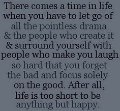 There comes a time in life when you have to let go of all the pointless drama and the people who create it &surround yourself with people who make you laugh so hard that you forget the bad and focus solely on the good. After all, life is too short to be anything but happy.  <3