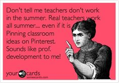 Funny Teacher Week Ecard: Don't tell me teachers don't work in the summer. Real teachers work all summer.... even if it is Pinning classroom ideas on Pinterest. Sounds like prof. development to me! - Click image to find more hot Pinterest pins