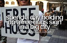 How many people would try to give me a hug? :D That'd be sooo much fun to do. :D