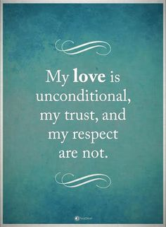 While I like this idea, my love is conditional...if you hurt others that I love, if you are hateful and evil, and do horrible things...you lose my love as well as my respect and trust.