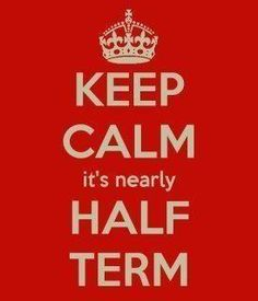 Keep Calm, it's nearly half term...     A perennial favourite!