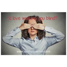 """They say, """"Love is Blind"""", and it is true. However, if you are serious about taking the relationship to a deeper level, try to take a moment to analyze objectively the negative traits you may have observed in his character. www.touchstonemen.com//love-is-blind/"""