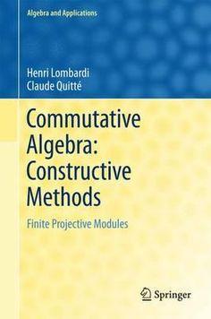 Commutative algebra : constructive methods: finite projective modules / Henri Lombardi, Claude Quitté. 2015. Máis información: http://www.springer.com/us/book/9789401799430