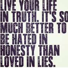 Live your life in TRUTH. Its so much better to be HATED in honesty, then loved in LIES.keep it real :-) Sign Quotes, Words Quotes, Sayings, Meaningful Quotes, Inspirational Quotes, Something To Remember, Say That Again, Some Words, Encouragement Quotes