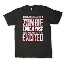 Funny Zombie Shirt - The Hardest Part of A Zombie Apocalypse Will Be Pretending Like I'm not Excited