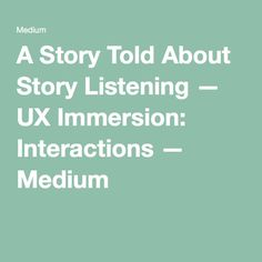 A Story Told About Story Listening — UX Immersion: Interactions — Medium