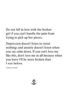 Do Not Fall In Love With The Broken Girl If You Can't Handle Do not fall in love with the broken girl if you can't handle the pain from trying to pick up her pieces. Depression doesn't listen to sweet nothings and anxiety… Sad Girl Quotes, Now Quotes, Hurt Quotes, Real Quotes, Words Quotes, Life Quotes, Being Sad Quotes, Feeling Depressed Quotes, I Tried Quotes