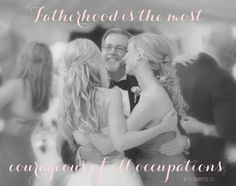 "Fatherhood is the most courageous of all occupations.""  -W.H. Mertz III"
