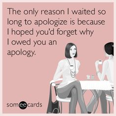 The only reason I waited so long to apologize is because I hoped you'd forget why I owed you an apology.