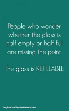 Best Quotes about wisdom : People who wonder whether the glass is half empty or half full are missing the point The glass is refillable Inspirational Quotes Gazette Great Quotes, Quotes To Live By, Me Quotes, Humor Quotes, Funny Inspirational Quotes, Fun Sayings And Quotes, Fun Life Quotes, Quotes About Fun, Goofy Quotes