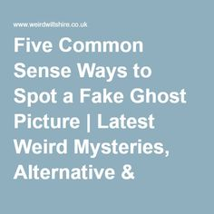 Five Common Sense Ways to Spot a Fake Ghost Picture | Latest Weird Mysteries, Alternative & Paranormal News