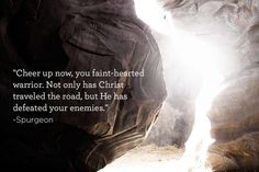 Cheer up now, you faint hearted warrior. Only has Christ traveled the road, but he has defeated enemies. Faith Quotes, Bible Quotes, Bible Verses, Journey Quotes, Quotable Quotes, Scriptures, Christian Life, Christian Quotes, Charles Spurgeon Quotes