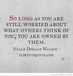 So long as you are still worried about what others think of you, you are owned by them.  #truth #sayings #quotes