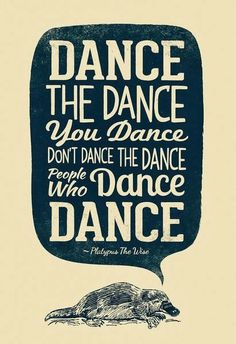 Dance the dance you dance don't dance the dance people who dance dance | Inspirational Quotes