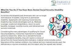 http://parmelelawfirm.com/what-do-you-do-if-you-have-been-denied-social-security-disability-benefits - Applying for and receiving Social Security Disability may include advantages such as, Medicare coverage, vocational rehabilitation, return-to-work benefits, increased monthly income, and retirement and survivor incentives.