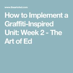 How to Implement a Graffiti-Inspired Unit: Week 2 - The Art of Ed