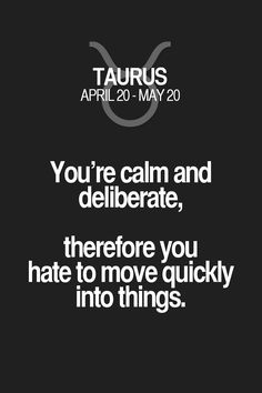 You're calm and deliberate, therefore you hate to move quickly into things. Taurus | Taurus Quotes | Taurus Zodiac Signs
