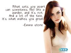 "Awesome quote by Emma Stone...""What sets you apart can sometimes feel like a burden, and it's not. And a lot of the time it's what makes you great."""