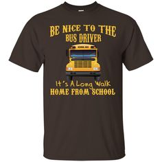 Be Nice To Bus Driver Its Long Walk From School T-shirt