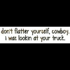 Hahahahahaha yeah  right I was  totally looking at u cowboy ;)