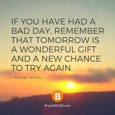 If you have had a bad day, remember that tomorrow is a wonderful gift and a new chance to try again.