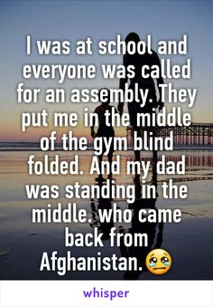 I was at school and everyone was called for an assembly. They put me in the middle of the gym blind folded. And my dad was standing in the middle. who came back from Afghanistan.