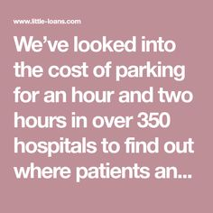 We've looked into the cost of parking for an hour and two hours in over 350 hospitals to find out where patients and visitors are paying the most.