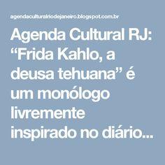 """Agenda Cultural RJ: """"Frida Kahlo, a deusa tehuana"""" é um monólogo livremente inspirado no diário e na obra da pintora mexicana, que desconstrói o mito para apresentar uma Frida mais humana, bem diferente da figura pop e ícone gay na qual foi transformada no mundo inteiro. De 6 a 28 de maio, no Centro Cultural Parque das Ruínas, em Santa Teresa."""