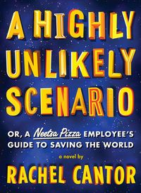A Highly Unlikely Scenario, or, A Neetsa Pizza Employee's Guide to Saving the World by Rachel Cantor