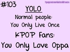 YOLO? False. You live everyday. you only die once. Now, as for us fans, we only love Oppa. No one can change that.