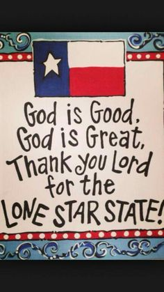 God is good, God is great, thank you lord for your favorite Lone Star State.