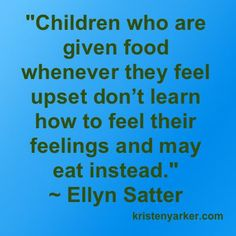 """""""Children who are given food whenever they feel upset don't learn how to feel their feelings and may eat instead."""" E. Satter kristenyarker.com"""