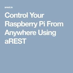 Control Your Raspberry Pi From Anywhere Using aREST
