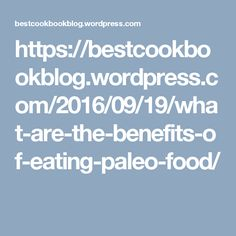 https://bestcookbookblog.wordpress.com/2016/09/19/what-are-the-benefits-of-eating-paleo-food/