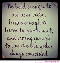 Be bold enough to use your voice, brave enough to listen to your heart, and strong enough to live the life you have always imagined.