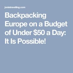 Backpacking Europe on a Budget of Under $50 a Day: It Is Possible!