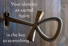 """""""Your identity as sacred Spirit is the key to everything."""""""