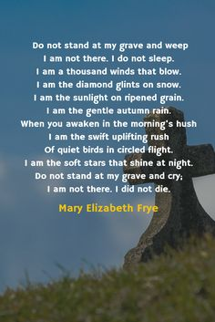 Beautiful poem by Mary Elizabth Frye, Do not stand at my grave and weep I am not there. I do not sleep. I am a thousand winds that blow. I am the diamond glints on snow. I am the sunlight on ripened grain. I am the gentle autumn rain. When you awaken in the morning's hush I am the swift uplifting rush Of quiet birds in circled flight. I am the soft stars that shine at night. Do not stand at my grave and cry; I am not there. I did not die.