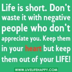 "‎""Life is short. Don't waste it with negative people who don't appreciate you. Keep them in your heart but please KEEP them out of your LIFE!"""