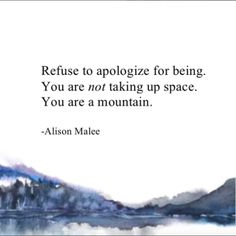 """Refuse to apologize for being. You are not taking up space. You are a mountain."" —​ Alison Malee"