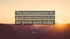 "Business Quotes: ""The best preparation for good work tomorrow is to do good work today."" — Elbert Hubbard"