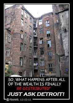 What happens when all the 'wealth' is redistributed?  Behold Detroit, Michigan. Run by DemocRATS for decades.