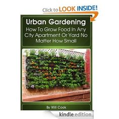 Urban Gardening: How To Grow Food In Any City Apartment Or Yard No Matter How Small (Growing Indoors, On Rooftop , Small Yards, Balcony Gardens, Planting ... Gardening Systems)