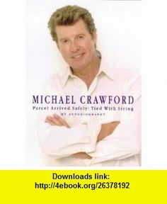 Parcel Arrived Safely Tied With String--My Autobiography (9780712684408) Michael Crawford , ISBN-10: 0712684409  , ISBN-13: 978-0712684408 ,  , tutorials , pdf , ebook , torrent , downloads , rapidshare , filesonic , hotfile , megaupload , fileserve