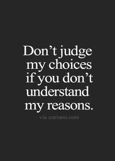 Don't judge my choices you you don't understand my reasons, perfectly said. Put yourself in my shoes