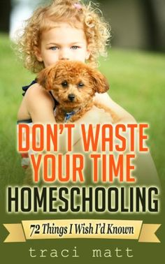 Amazon.com: Don't Waste Your Time Homeschooling: 72 Things I Wish I'd Known eBook: Traci Matt: Kindle Store