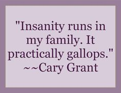 """Insanity runs in my family. It practically gallops.""  #grant #carygrant #insanity #craziness #humor"