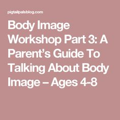 Body Image Workshop Part 3: A Parent's Guide To Talking About Body Image – Ages