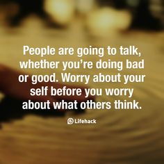 People are going to talk, whether you're doing bad or good. Worry about your self before you worry about what others think.